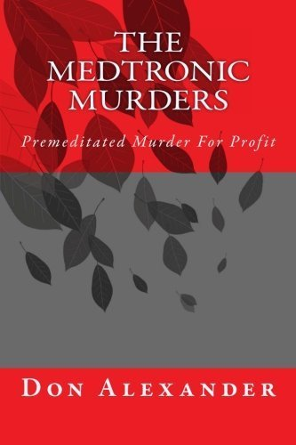 the-medtronic-murders-premeditated-murder-for-profit-volume-1-by-don-alexander-2012-09-19