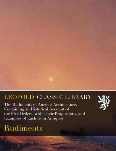The Rudiments of Ancient Architecture, Containing an Historical Account of the Five Orders, with Their Proportions, and Examples of Each from Antiques