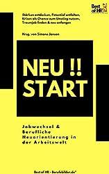 Neustart!! Jobwechsel & Berufliche Neuorientierung in der Arbeitswelt: Stärken entdecken, Potential entfalten, Krisen als Chance zum Umstieg nutzen, Traumjob finden & neu anfangen
