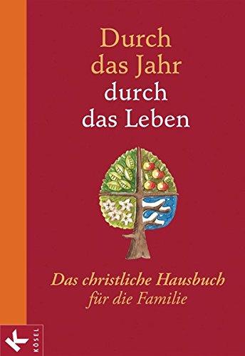 Durch das Jahr - durch das Leben: Das christliche Hausbuch für die Familie. - Bearbeitet und durchgesehen von Peter Neysters und Karl Heinz Schmitt - Leben Jahre