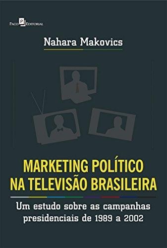 Marketing Político na Televisão Brasileira: Um estudo sobre as campanhas presidenciais de 1989 a 2002 (Portuguese Edition) por Nahara Makovics