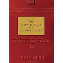 The New Rules of Attraction: How to Get Him, Keep Him, and Make Him Beg for More by Arden Leigh (2011-12-01)