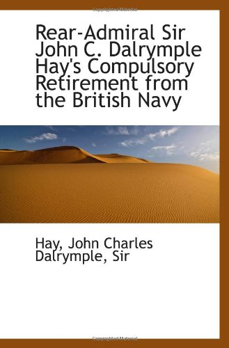 Rear-Admiral Sir John C. Dalrymple Hay's Compulsory Retirement from the British Navy
