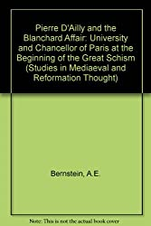 Pierre D'Ailly and the Blanchard Affair: University and Chancellor of Paris at the Beginning of the Great Schism (Studies in Mediaeval and Reformation Thought)