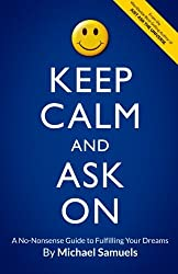 Keep Calm and Ask On: A No-Nonsense Guide to Fulfilling Your Dreams by Michael Samuels (2014-07-01)