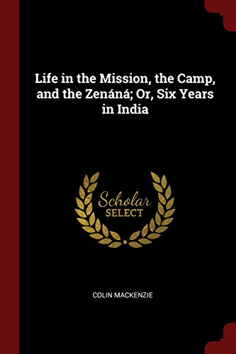 Life in the Mission, the Camp, and the Zenáná; Or, Six Years in India