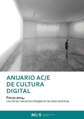 Anuario AC/E de Cultura Digital 2014: Focus 2014: Uso des las nuevas tecnologías en las artes escénicas (Anuario ACE nº 1)