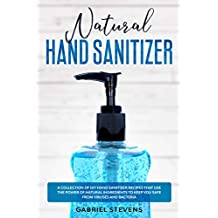 Natural Hand Sanitizer: A Collection Of DIY Hand Sanitizer Recipes That Use The Power Of Natural Ingredients To Keep You Safe From Viruses And Bacteria
