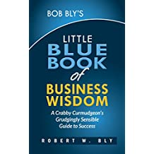 Bob Bly's Little Blue Book of Business Wisdom: A Crabby Curmudgeon's Grudgingly Sensible Guide to Success