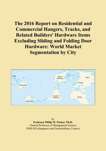 The 2016 Report on Residential and Commercial Hangers, Tracks, and Related Builders' Hardware Items Excluding Sliding and Folding Door Hardware: World Market Segmentation by City