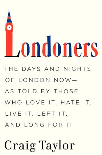 Londoners: The Days and Nights of London Now--As Told by Those Who Love It, Hate It, Live It, Left It, and Long for It (English Edition)