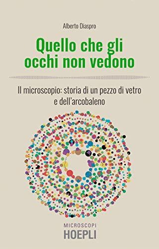 Quello che gli occhi non vedono: Il microscopio: storia di un pezzo di vetro e dell'arcobaleno (Italian Edition)