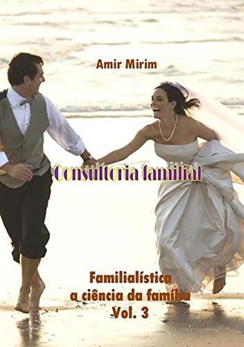 Consultoria Familial  FamilialÍstica A CiÊncia Da FamÍlia   Vol. 3 (Portuguese Edition) por Amir Mirim