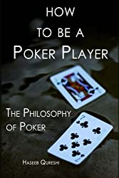 How to Be a Poker Player: The Philosophy of Poker by Haseeb Qureshi (2013-12-18)