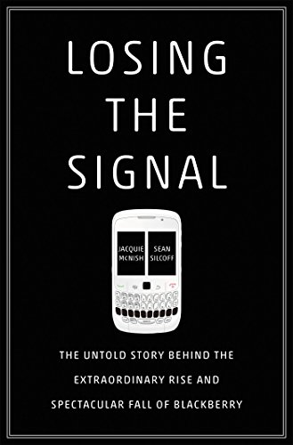 Losing the Signal: The Untold Story Behind the Extraordinary Rise and Spectacular Fall of Blackberry -