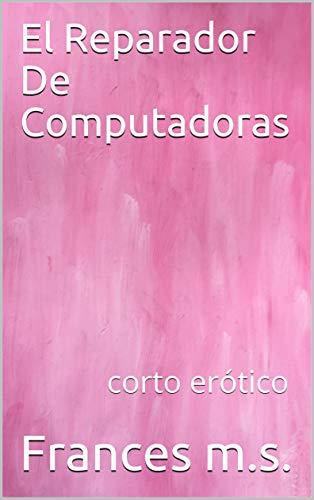 El Reparador De Computadoras: corto erótico por Frances m.s.