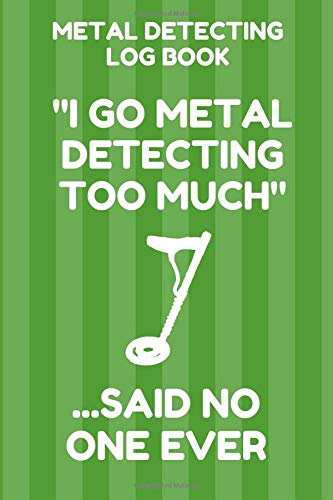 Metal Detecting Log Book: Tracker for Metal Detectorists, 150 Pages with Spaces to Track your Finds, Convenient 6 by 9 Inch Size, Too Much Green Cover