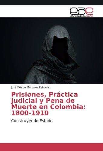 Descargar Libro Prisiones, Práctica Judicial y Pena de Muerte en Colombia: 1800-1910: Construyendo Estado de José Wilson Márquez Estrada