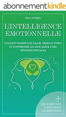 L'Intelligence Émotionnelle: Comment garder son calme, gérer le stress et comprendre les gens grâce à des méthodes efficaces