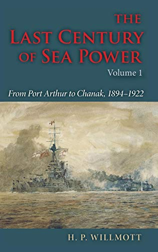 The Last Century of Sea Power, Volume 1: From Port Arthur to Chanak, 1894-1922 por H. P. Willmott