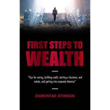 First Steps to Wealth: Tips for saving, building credit, starting a business, real estate, and getting into corporate America (English Edition)