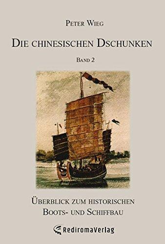 Die chinesischen Dschunken - Band 2: Überblick zum historischen Boots- und Schiffbau (Chinesischen Boote Dschunke)