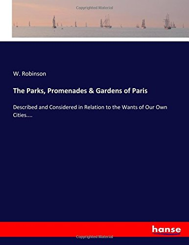 The Parks, Promenades & Gardens of Paris: Described and Considered in Relation to the Wants of Our Own Cities....