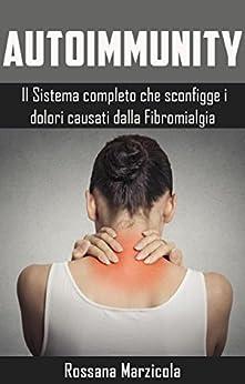 Autoimmunity - Il sistema completo che sconfigge i dolori causati dalla Fibromialgia: dal cibo la prima e più importante cura per la fibromialgia. di [Marzicola, Rossana]