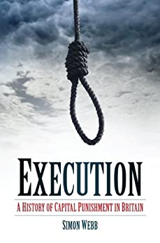 Execution: A History of Capital Punishment in Britain by [Webb, Simon]
