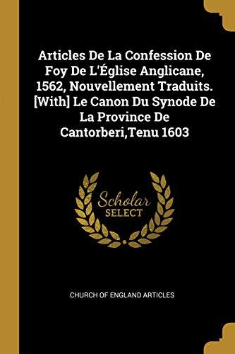 Articles de la Confession de Foy de l'Église Anglicane, 1562, Nouvellement Traduits. [with] Le Canon Du Synode de la Province de Cantorberi, Tenu 1603