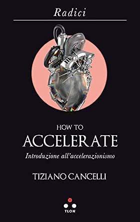 How to accelerate: Introduzione all'accelerazionismo (Radici ...