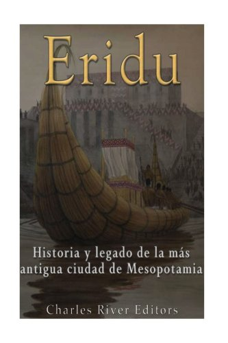 Eridu: Historia y legado de la más antigua ciudad de Mesopotamia por Charles River Editors