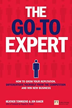 The Go-To Expert: How to Grow Your Reputation, Differentiate Yourself From the Competition and Win New Business by [Townsend, Heather, Baker, Jon]