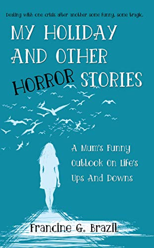 MY HOLIDAY AND OTHER HORROR STORIES: A Mum's Funny Outlook On Life's Ups  And Downs
