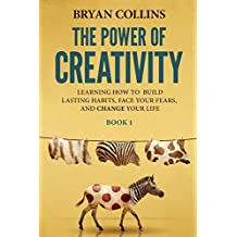 The Power of Creativity (Book 1): Learning How to Build Lasting Habits, Face Your Fears and Change Your Life