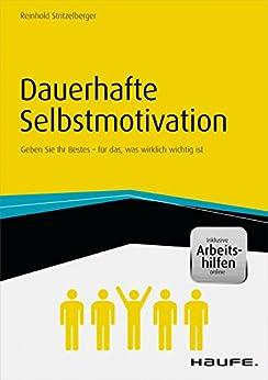 Dauerhafte Selbstmotivation - inkl. Arbeitshilfen online: Geben Sie Ihr Bestes - für das, was wirklich wichtig ist (Haufe Fachbuch) von [Stritzelberger, Reinhold]