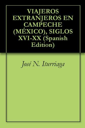 VIAJEROS EXTRANJEROS  EN CAMPECHE (MÉXICO), SIGLOS XVI-XX por José N. Iturriaga