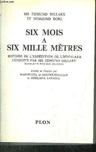 SIX MOIS A SIX MILLE METRES - HISTOIRE DE L'EXPEDITION DE L'HIMALAYA CONDUITE PAR SIR EDMUND HILLARY par HILLARY EDMUND SIR ET DOIG DESMOND