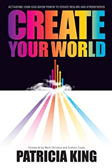 Create Your World: Activating Your God-Given Power to Create Realms and Atmospheres by [King, Patricia]