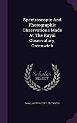 Spectroscopic And Photographic Observations Made At The Royal Observatory, Greenwich