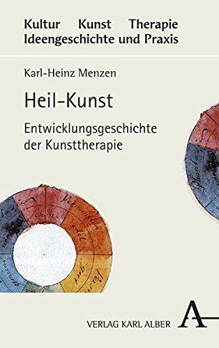 Heil-Kunst: Entwicklungsgeschichte der Kunsttherapie (Kultur - Kunst - Therapie)