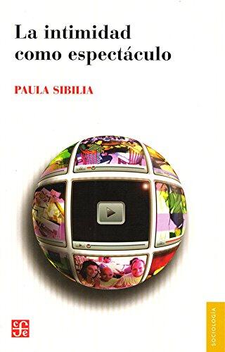 LA INTIMIDAD COMO ESPECTÁCULO (Sociología) por Paula Sibilia