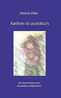 Kathrin ist autistisch: Die Geschichte eines besonderen Mädchens von [Zöller, Dietmar]
