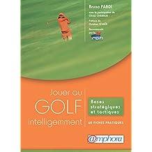 Jouer au golf intelligemment: Bases stratégiques et tactiques - 60 fiches pratiques