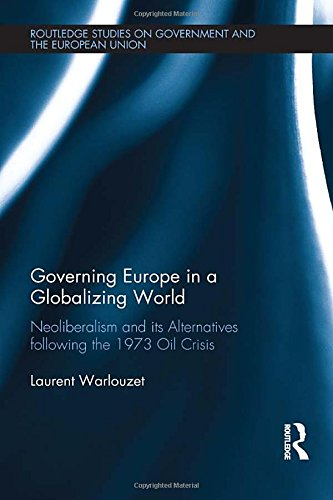 Governing Europe in a Globalizing World: Neoliberalism and its Alternatives following the 1973 Oil Crisis (Routledge Studies on Government and the European Union)