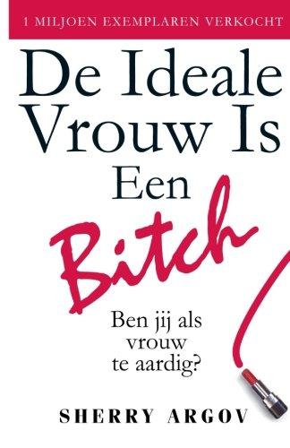 De Ideale Vrouw Is Een Bitch: Ben Jij Als Vrouw Te Aardig? / Why Men Love Bitches - Dutch Edition