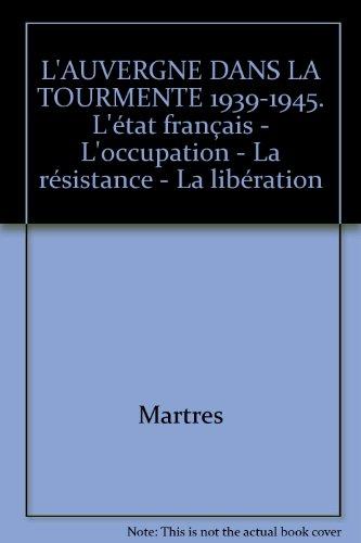 L' Auvergne dans la tourmente 1939-1945, l'état français, l'occupation, la résistance, la libération par Martres