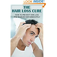 The Hair Loss Cure: How To Prevent Hair Loss And Regrow Hair Immediately (Hair Loss Prevention, Hair Loss Treatment, Hair Loss Cure, Hair Loss For Men, Hair Regrowth, Self Help)
