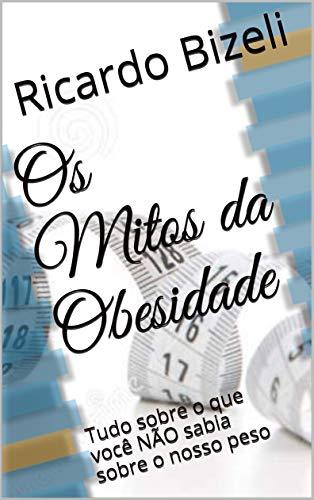 Os Mitos da Obesidade: Tudo sobre o que você NÃO sabia sobre o nosso peso (Portuguese Edition)