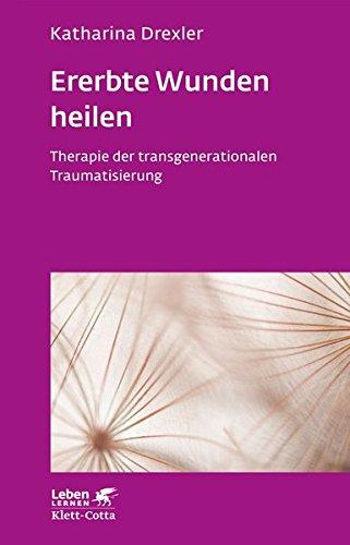 Ererbte Wunden heilen: Therapie der transgenerationalen Traumatisierung (Leben lernen)